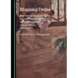 Mapping Degas, Real Spaces, Symbolic Spaces and Invented Spaces in the Life and Work of Edgar Degas (1834-1917) by Roberta Crisci-Richardson, 9781443874496.