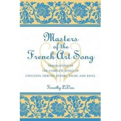 Masters of the French Art Song, Translations of the Complete Songs of Chausson, Debussy, Duparc Faure and Ravel by Timothy LeVan, 9780810842120.