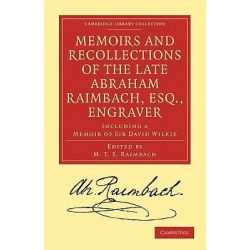 Memoirs and Recollections of the Late Abraham Raimbach, Esq., Engraver, Including a Memoir of Sir David Wilkie by Abraham Raimbach, 9781108027168.