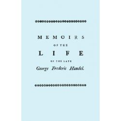 Memoirs of the Life of the Late George Frederic Handel, to Which is Added a Catalogue of His Works and Observations Upon Them by John Mainwaring, 9781904331292.
