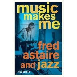 Music Makes Me, Fred Astaire and Jazz by Todd Decker, 9780520268906.