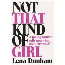 """Not That Kind of Girl, A Young Woman Tells You What She's """"Learned"""" by Lena Dunham, 9780812994995."""