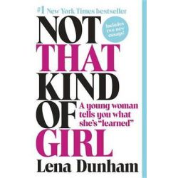 """Not That Kind of Girl, A Young Woman Tells You What She's """"Learned"""" by Lena Dunham, 9780812985177."""