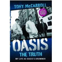 Oasis the Truth, My Life as Oasis's Drummer by Tony McCarroll, 9781843584995.