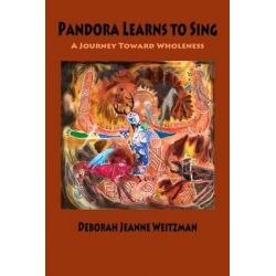 Pandora Learns to Sing, A Journey Toward Wholeness by Deborah Jeanne Weitzman, 9780982607787.