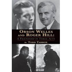 Orson Welles and Roger Hill, A Friendship in Three Acts by Todd Tarbox, 9781593932602.