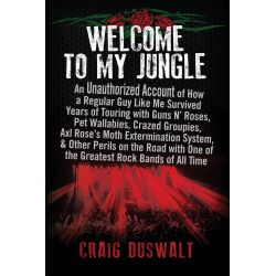 Welcome to My Jungle, An Unauthorized Account of How a Regular Guy Like Me Survived Years of Touring with Guns N' Roses,