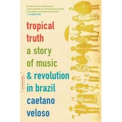 Tropical Truth, A Story of Music and Revolution in Brazil by Caetano Veloso, 9780306812811.