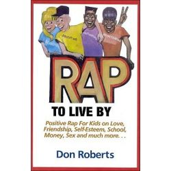 Rap to Live by, Positive Rap for Kids on Love, Friendship, Self-esteem, School, Money, Sex and Much More... by Don Roberts, 9781878901552.