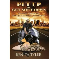 Put Up or Get Shut Down, An Urban Tale of the Motorcycle World as I Know It. by Benita Anne Tyler, 9780985696436.