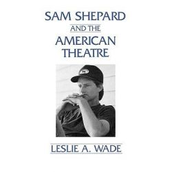 Sam Shepard and the American Theatre, Contributions in Drama & Theatre Studies by Leslie A. Wade, 9780275945848.