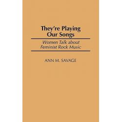 They'RE Playing Our Songs, Women Talk about Feminist Rock Music by Ann M. Savage, 9780275973568.