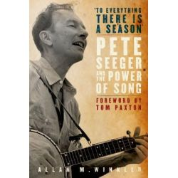 To Everything There is a Season, Pete Seeger and the Power of Song by Distinguished Professor of History Allan M Winkler, 9780195324822.