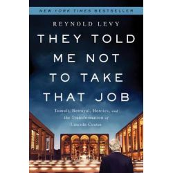 They Told Me Not to Take That Job, Tumult, Betrayal, Heroics, and the Transformation of Lincoln Center by Reynold Levy, 9781610393614.