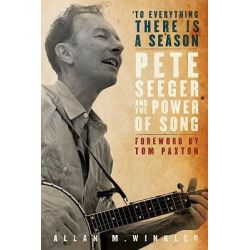 To Everything There is a Season, Pete Seeger and the Power of Song by Distinguished Professor of History Allan M Winkler, 9780195324815.