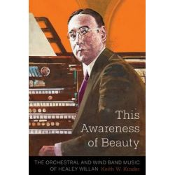 This Awareness of Beauty, The Orchestral & Wind Band Music of Healey Willan by Keith William Kinder, 9781554589609.