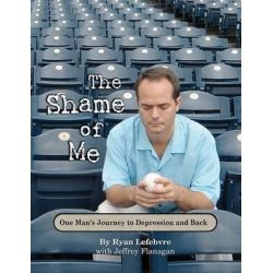 The Shame of Me, One Man's Journey to Depression and Back by Ryan Lefebvre, 9780984113026.