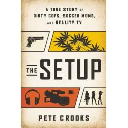 The Setup, A True Story of Dirty Cops, Soccer Moms, and Reality TV by Pete Crooks, 9781940363318.
