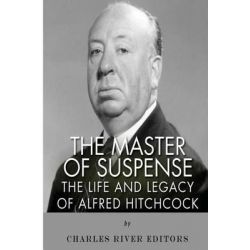 The Master of Suspense, The Life and Legacy of Alfred Hitchcock by Charles River Editors, 9781497485396.