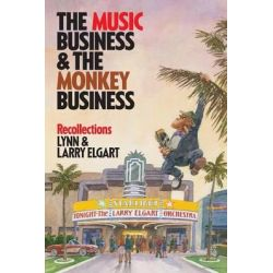The Music Business and the Monkey Business, Recollections by Lynn and Larry Elgart, 9781480812062.