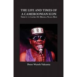 The Life and Times of a Cameroonian Icon, Tribute to Lapiro de Mbanga Ngata Man by Peter Wuteh Vakunta, 9789956791941.