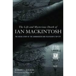 The Life and Mysterious Death of Ian Mackintosh, The Inside Story of the Sandbaggers and Television's Top Spy by Robert G. Folsom, 9781612341880.
