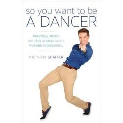 So You Want to be a Dancer, Practical Advice and True Stories from a Working Professional by Matthew Shaffer, 9781630760267.