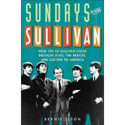 Sundays with Sullivan, How the Ed Sullivan Show Brought Elvis, the Beatles, and Culture to America by Bernie Ilson, 9781589795730.