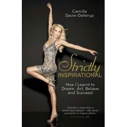 Strictly Inspirational, How I Learnt to Dream, Act, Believe and Succeed by Camilla Sacre-Dallerup, 9781780288666.