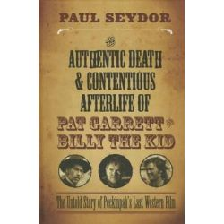 The Authentic Death & Contentious Afterlife of Pat Garrett and Billy the Kid, The Untold Story of Peckinpah's Last Western Film by Paul Seydor, 9780810130890.