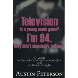 Television is a Young Man's Game? I'm 94. Why Didn't Somebody Tell Me?, 67 Years in the Radio and Television Jungles and No Tarzan in Sight by Austin Peterson, 9780595142545.