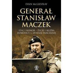 Generał Stanisław Maczek. Stal i honor - życie i służba dowódcy 1. Dywizji Pancernej - Evan McGilvray