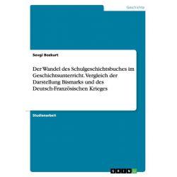 Bücher: Der Wandel des Schulgeschichtsbuches im Geschichtsunterricht. Vergleich der Darstellung Bismarks und des Deutsch-Französischen Krieges  von Sevgi Bozkurt