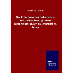 Bücher: Der Untergang des Hellenismus und die Einziehung seiner Tempelgüter durch die christlichen Kaiser  von Ernst Lasaulx