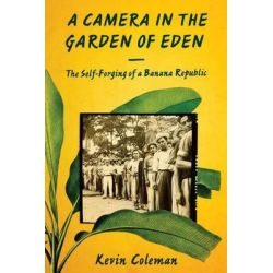 A Camera in the Garden of Eden, The Self-Forging of a Banana Republic by Kevin Coleman, 9781477308554.