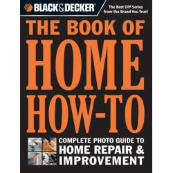 Black & Decker the Book of Home How-to, The Complete Photo Guide to Home Repair & Improvement by Editors of Cool Springs Press, 9781591865988.