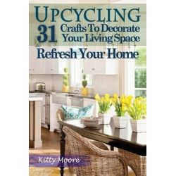 Upcycling, 31 Crafts to Decorate Your Living Space & Refresh Your Home (3rd Edition) by Kitty Moore, 9781518892288.