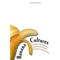 Banana Cultures, Agriculture, Consumption, and Environmental Change in Honduras and the United States by John Soluri, 9780292712560.