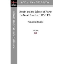 Britain and the Balance of Power in North America, 1815-1908 by Professor Kenneth Bourne, 9781597404075.