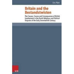 Britain and the Bestandstwisten, The Causes, Course and Consequences of British Involvement in the Dutch Religious and P