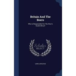Britain and the Boers, Who Is Responsible for the War in South Africa? by Lewis Appleton, 9781296993672.