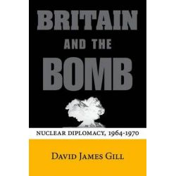 Britain and the Bomb, Nuclear Diplomacy, 1964-1970 by David James Gill, 9780804786584.