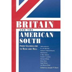 Britain and the American South, From Colonialism to Rock and Roll by Joseph P. Ward, 9781604732498.