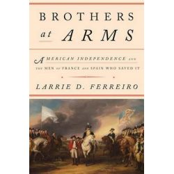 Brothers at Arms, American Independence and the Men of France and Spain Who Saved It by Larrie D. Ferreiro, 9781101875247. Po angielsku