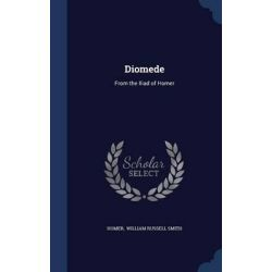 Diomede, From the Iliad of Homer by Homer William Russell Smith, 9781298888488. Po angielsku