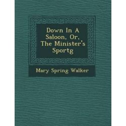 Down in a Saloon, Or, the Minister's Sport G by Mary Spring Walker, 9781249636748. Po angielsku