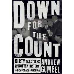 Down for the Count, Dirty Elections and the Rotten History of Democracy in America by Andrew Gumbel, 9781620971680. Po angielsku