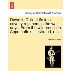 Down in Dixie. Life in a Cavalry Regiment in the War Days. from the Wilderness to Appomattox. Illustrated, Etc. by Stanton P Allen, 9781241469344. Po angielsku