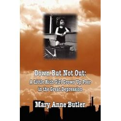 Down But Not Out, A Little Rich Girl Grows Up Poor in the Great Depression by Mary Anne Butler, 9781934757857. Po angielsku