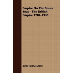Empire on the Seven Seas - The British Empire 1784-1939 by James Truslow Adams, 9781406701241.
